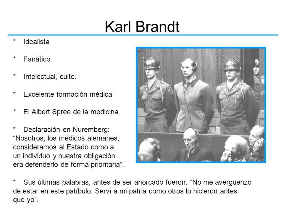 Karl Brandt * Idealista * Fanático * Intelectual, culto. * Excelente formación médica * El Albert Spree de la medicina. * Declaración en Nuremberg: No