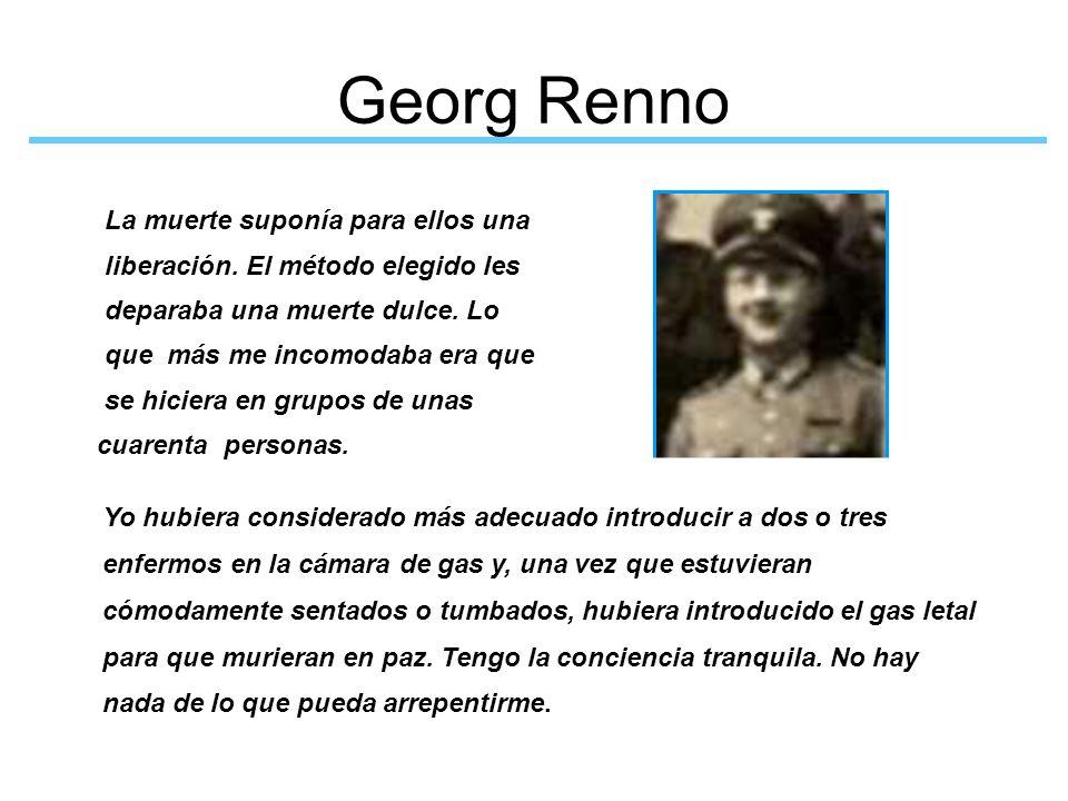 Georg Renno Yo hubiera considerado más adecuado introducir a dos o tres enfermos en la cámara de gas y, una vez que estuvieran cómodamente sentados o