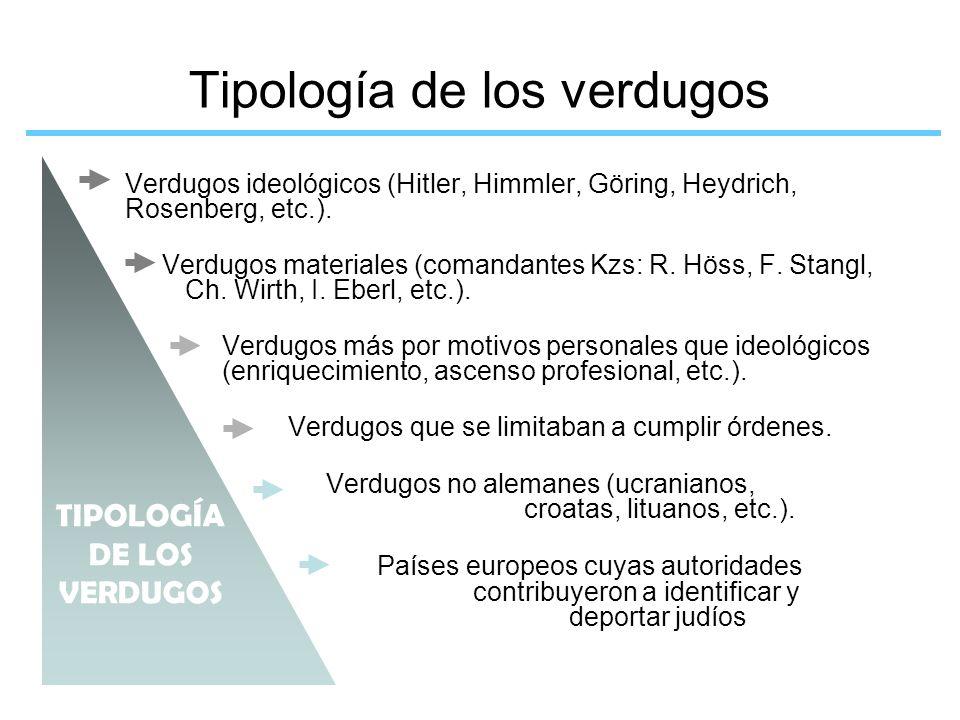 Tipología de los verdugos Verdugos ideológicos (Hitler, Himmler, Göring, Heydrich, Rosenberg, etc.). Verdugos materiales (comandantes Kzs: R. Höss, F.