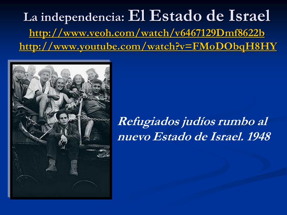 La independencia: El Estado de Israel http://www.veoh.com/watch/v6467129Dmf8622b http://www.youtube.com/watch v=FMoDObqH8HY http://www.veoh.com/watch/v6467129Dmf8622bhttp://www.youtube.com/watch v=FMoDObqH8HY http://www.veoh.com/watch/v6467129Dmf8622bhttp://www.youtube.com/watch v=FMoDObqH8HY Refugiados judíos rumbo al nuevo Estado de Israel.