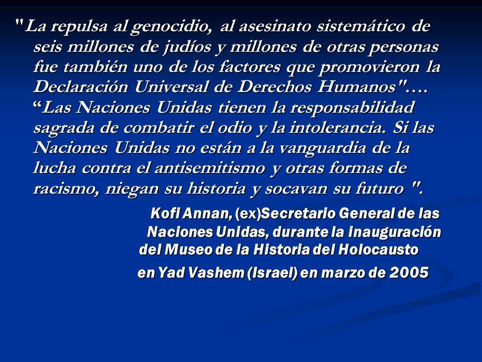 La repulsa al genocidio, al asesinato sistemático de seis millones de judíos y millones de otras personas fue también uno de los factores que promovieron la Declaración Universal de Derechos Humanos ….Las Naciones Unidas tienen la responsabilidad sagrada de combatir el odio y la intolerancia.