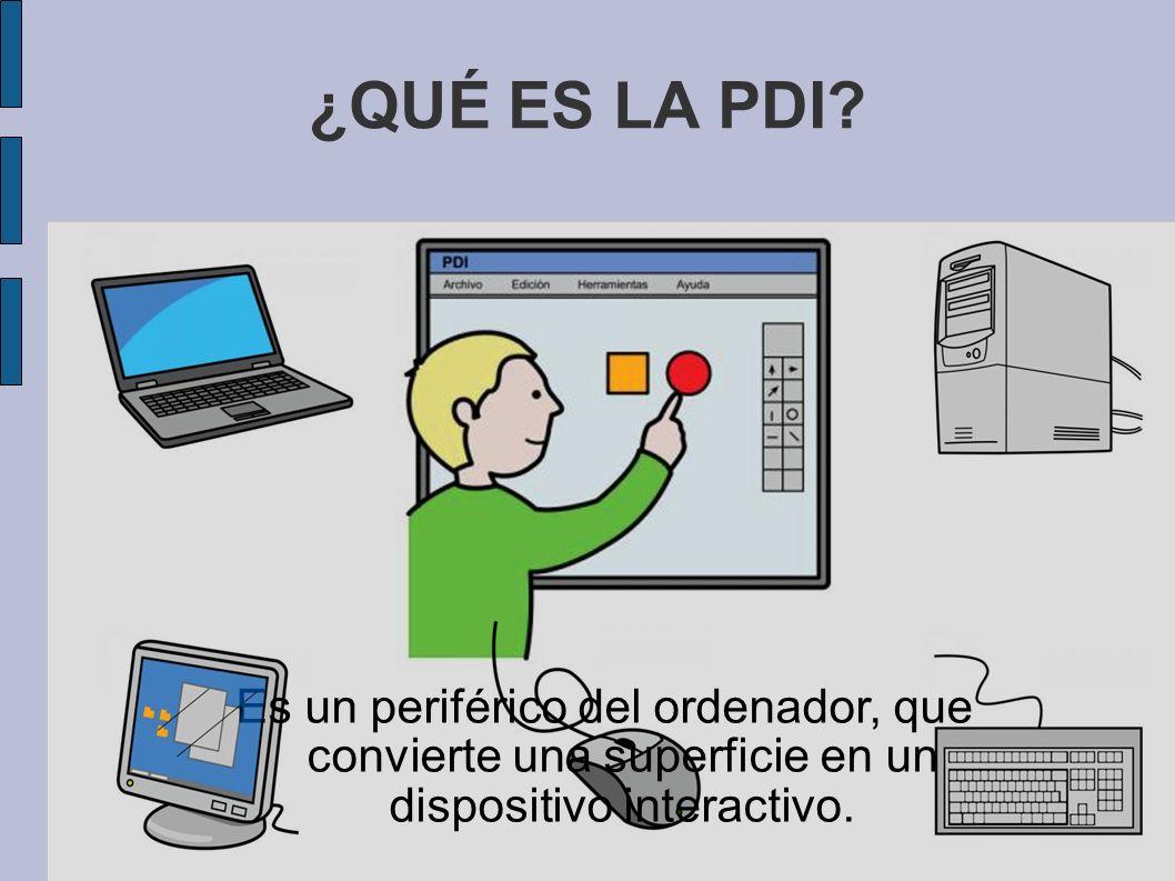 ¿QUÉ ES LA PDI? Es un periférico del ordenador, que convierte una superficie en un dispositivo interactivo.