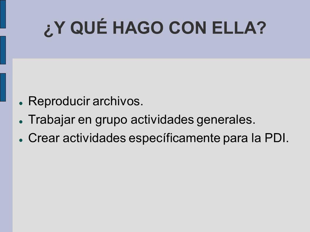 ¿Y QUÉ HAGO CON ELLA? Reproducir archivos. Trabajar en grupo actividades generales. Crear actividades específicamente para la PDI.