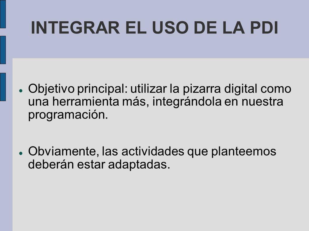 INTEGRAR EL USO DE LA PDI Objetivo principal: utilizar la pizarra digital como una herramienta más, integrándola en nuestra programación. Obviamente,