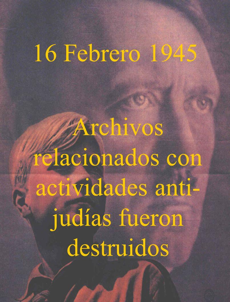 16 Febrero 1945 Archivos relacionados con actividades anti- judías fueron destruidos