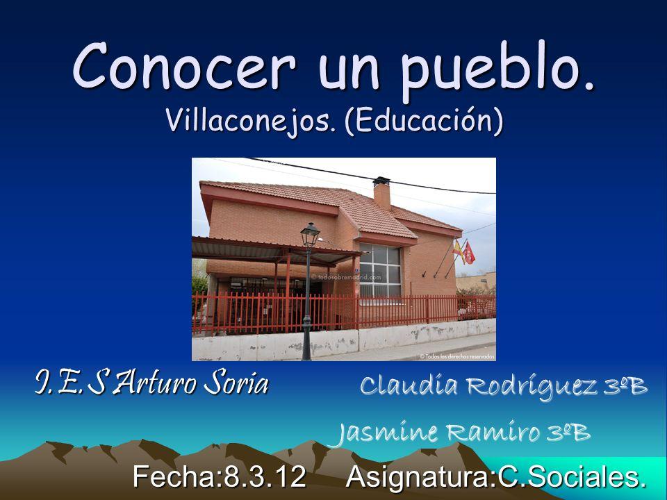 Conocer un pueblo. Villaconejos. (Educación) I.E.S Arturo Soria Claudia Rodríguez 3ºB Jasmine Ramiro 3ºB Jasmine Ramiro 3ºB Fecha:8.3.12 Asignatura:C.