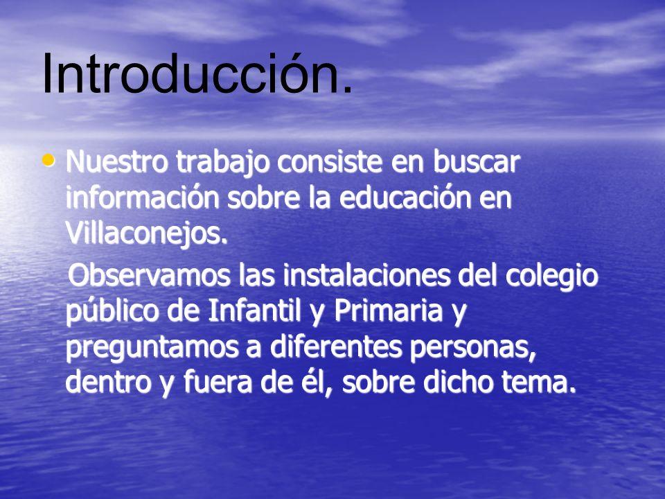 Introducción. Nuestro trabajo consiste en buscar información sobre la educación en Villaconejos. Nuestro trabajo consiste en buscar información sobre