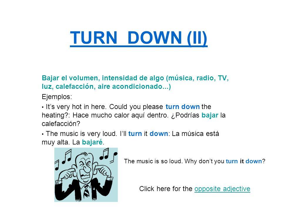 TURN DOWN (II) Bajar el volumen, intensidad de algo (música, radio, TV, luz, calefacción, aire acondicionado...) Ejemplos: Its very hot in here. Could