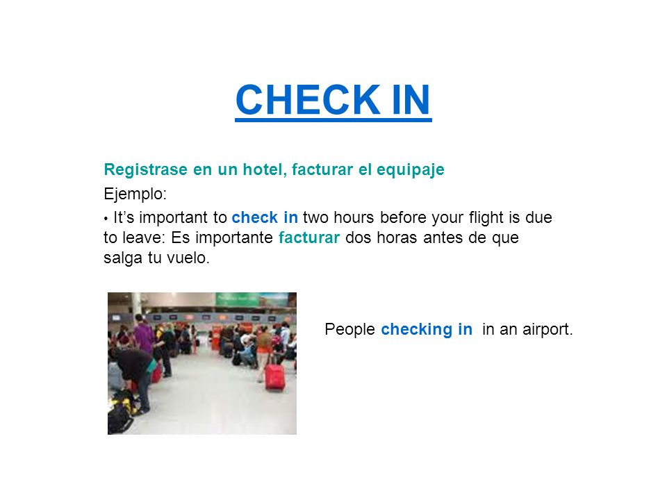 CHECK IN Registrase en un hotel, facturar el equipaje Ejemplo: Its important to check in two hours before your flight is due to leave: Es importante f