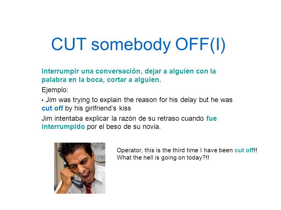 CUT somebody OFF(I) Interrumpir una conversación, dejar a alguien con la palabra en la boca, cortar a alguien. Ejemplo: Jim was trying to explain the