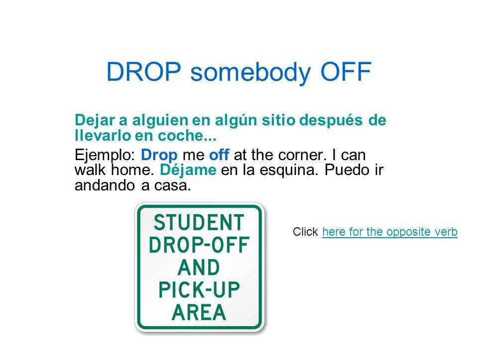 DROP somebody OFF Dejar a alguien en algún sitio después de llevarlo en coche... Ejemplo: Drop me off at the corner. I can walk home. Déjame en la esq