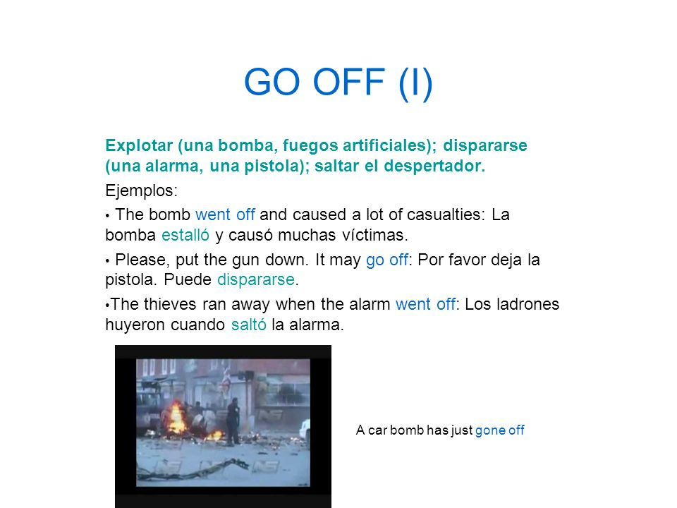 GO OFF (I) Explotar (una bomba, fuegos artificiales); dispararse (una alarma, una pistola); saltar el despertador. Ejemplos: The bomb went off and cau