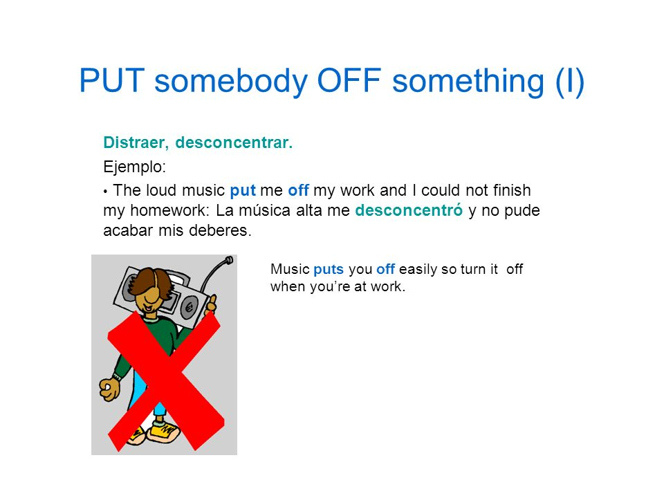 PUT somebody OFF something (I) Distraer, desconcentrar. Ejemplo: The loud music put me off my work and I could not finish my homework: La música alta