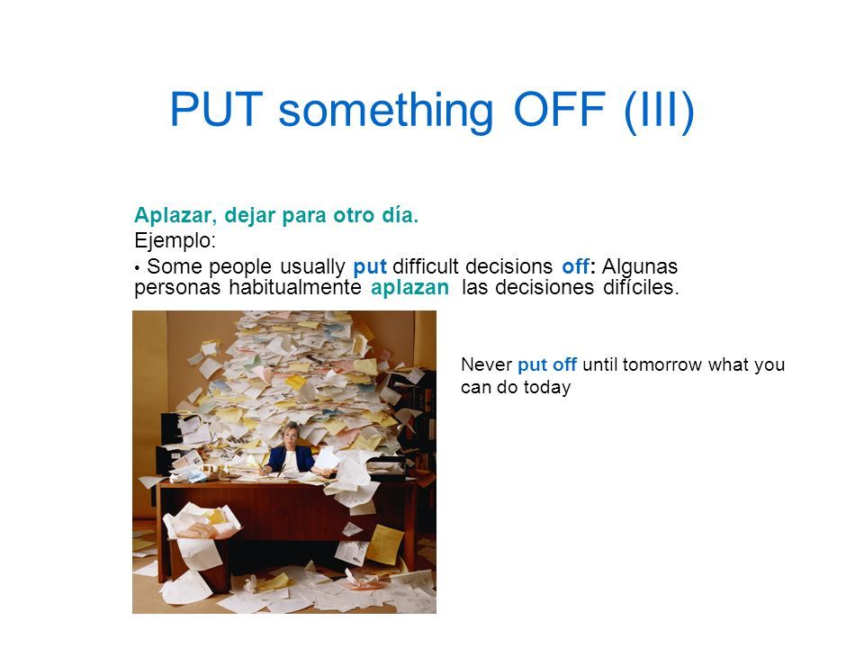 PUT something OFF (III) Aplazar, dejar para otro día. Ejemplo: Some people usually put difficult decisions off: Algunas personas habitualmente aplazan
