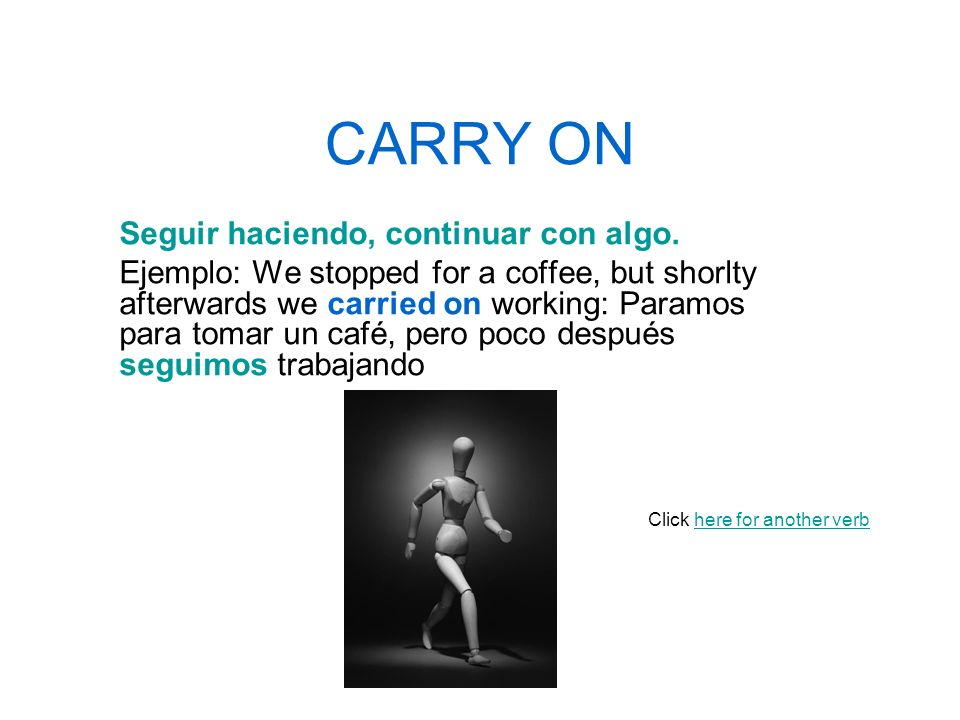 CARRY ON Seguir haciendo, continuar con algo. Ejemplo: We stopped for a coffee, but shorlty afterwards we carried on working: Paramos para tomar un ca
