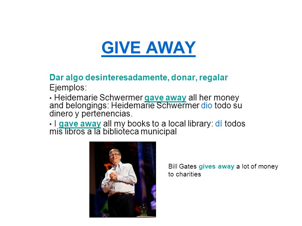 GIVE AWAY Dar algo desinteresadamente, donar, regalar Ejemplos: Heidemarie Schwermer gave away all her money and belongings: Heidemarie Schwermer dio