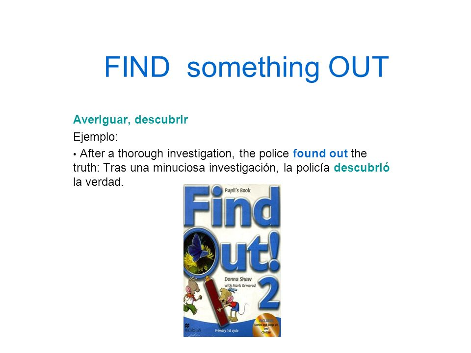 FIND something OUT Averiguar, descubrir Ejemplo: After a thorough investigation, the police found out the truth: Tras una minuciosa investigación, la