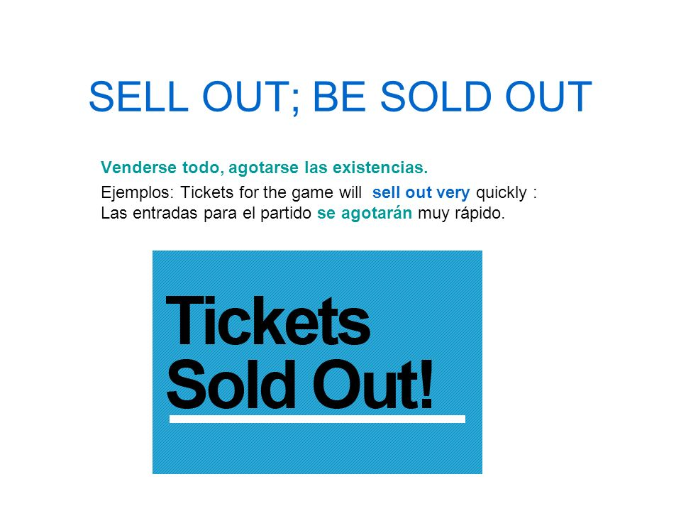 SELL OUT; BE SOLD OUT Venderse todo, agotarse las existencias. Ejemplos: Tickets for the game will sell out very quickly : Las entradas para el partid