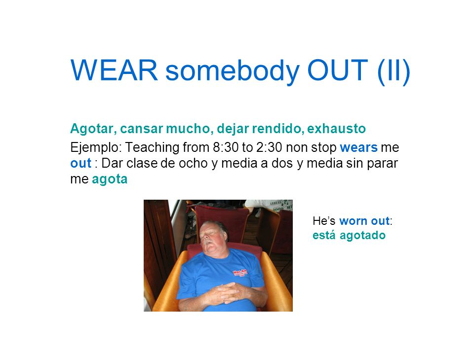 WEAR somebody OUT (II) Agotar, cansar mucho, dejar rendido, exhausto Ejemplo: Teaching from 8:30 to 2:30 non stop wears me out : Dar clase de ocho y m
