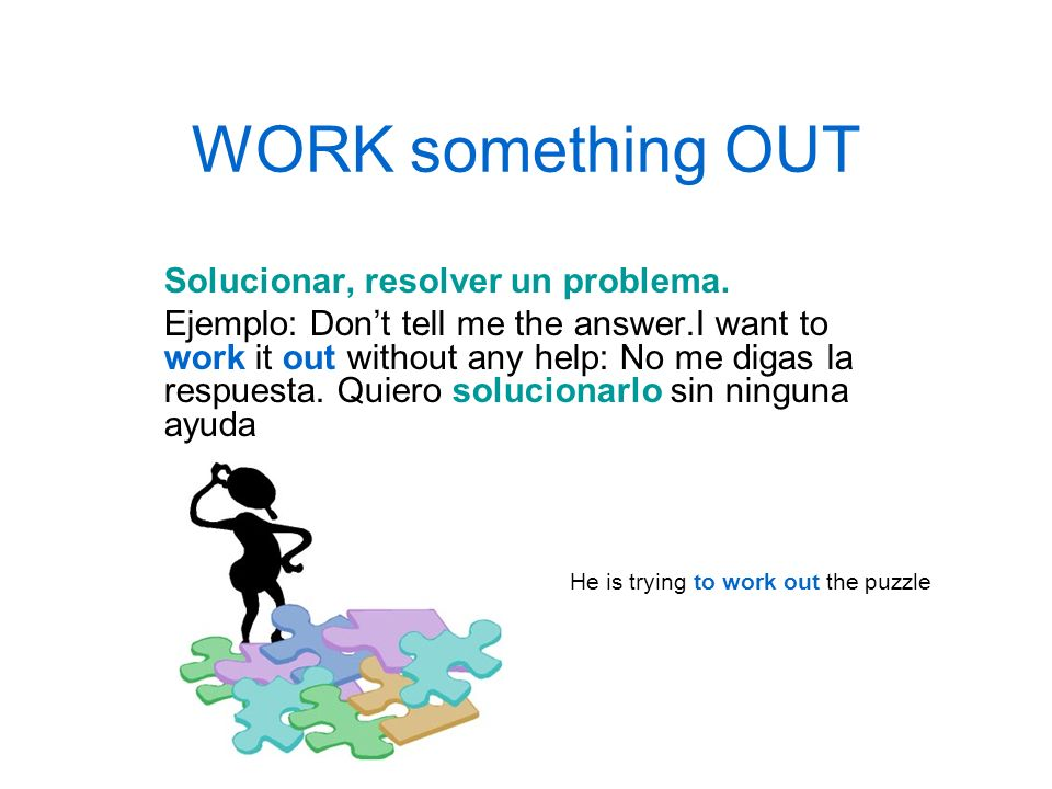 WORK something OUT Solucionar, resolver un problema. Ejemplo: Dont tell me the answer.I want to work it out without any help: No me digas la respuesta