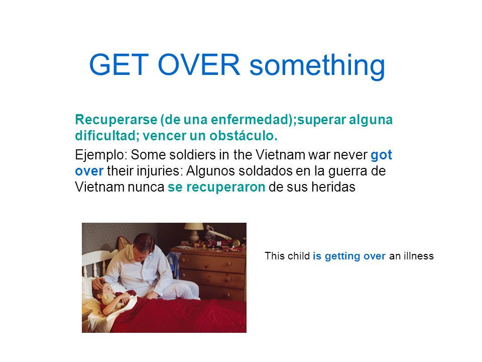 GET OVER something Recuperarse (de una enfermedad);superar alguna dificultad; vencer un obstáculo. Ejemplo: Some soldiers in the Vietnam war never got