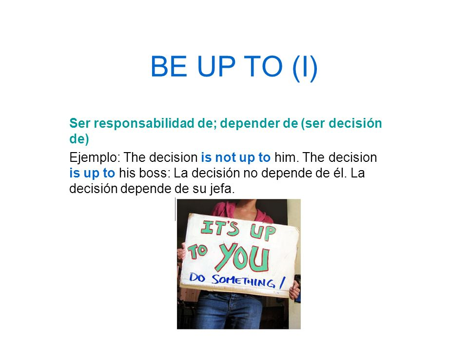 BE UP TO (I) Ser responsabilidad de; depender de (ser decisión de) Ejemplo: The decision is not up to him. The decision is up to his boss: La decisión