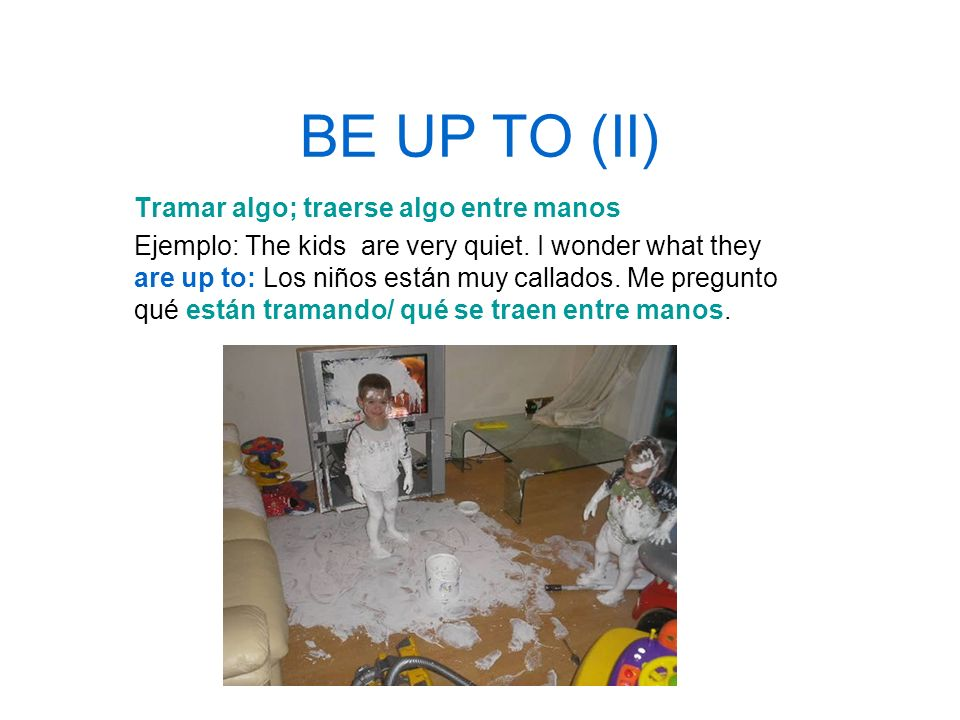 BE UP TO (II) Tramar algo; traerse algo entre manos Ejemplo: The kids are very quiet. I wonder what they are up to: Los niños están muy callados. Me p