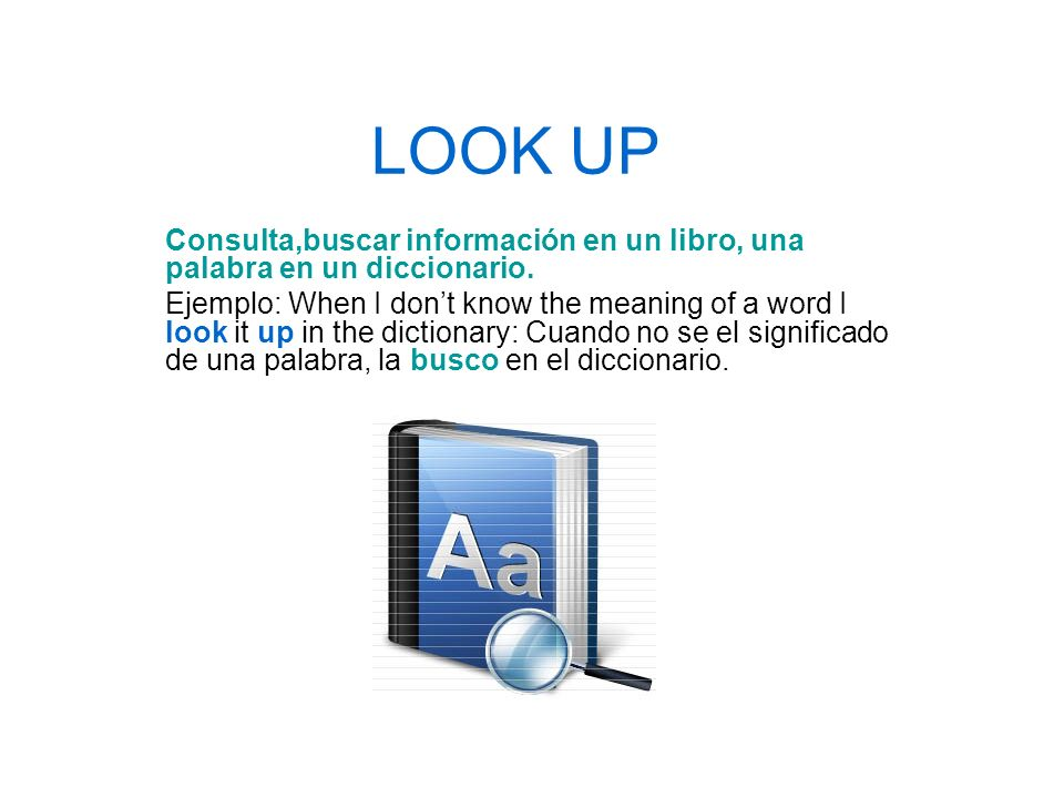 LOOK UP Consulta,buscar información en un libro, una palabra en un diccionario. Ejemplo: When I dont know the meaning of a word I look it up in the di