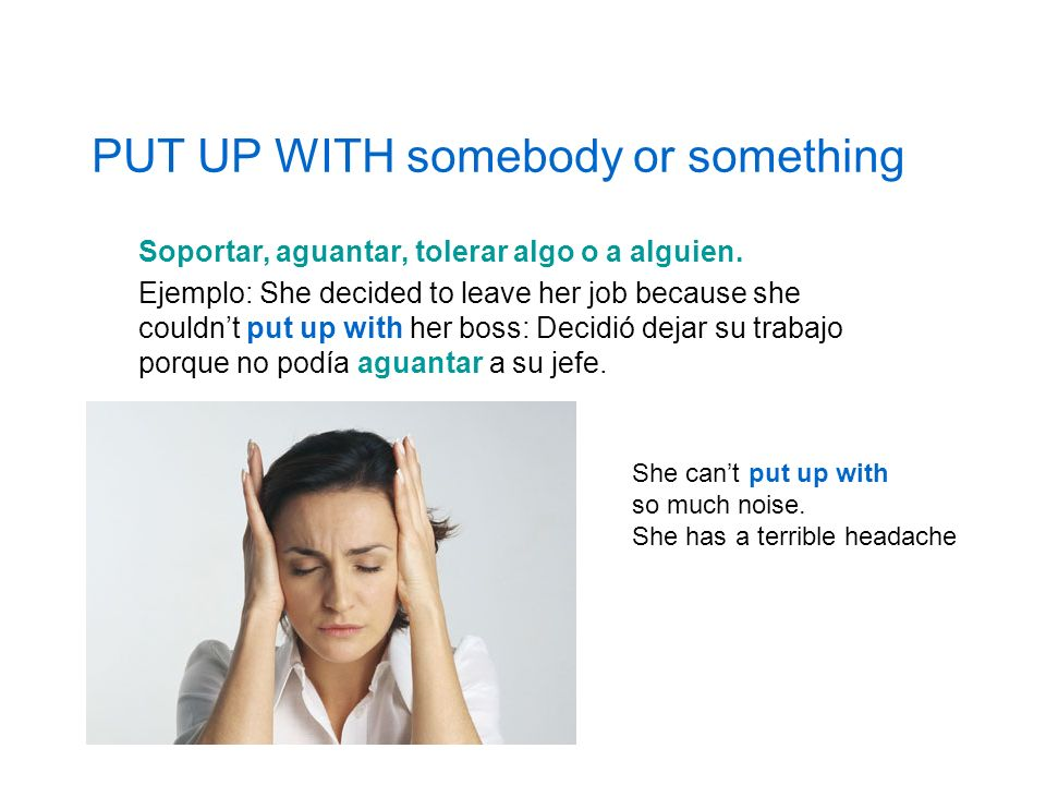 PUT UP WITH somebody or something Soportar, aguantar, tolerar algo o a alguien. Ejemplo: She decided to leave her job because she couldnt put up with