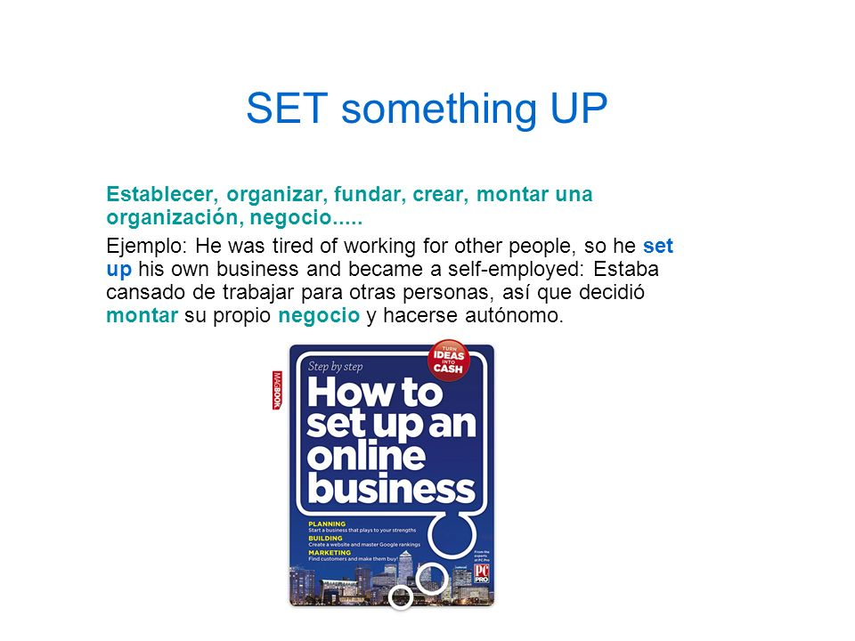 SET something UP Establecer, organizar, fundar, crear, montar una organización, negocio..... Ejemplo: He was tired of working for other people, so he