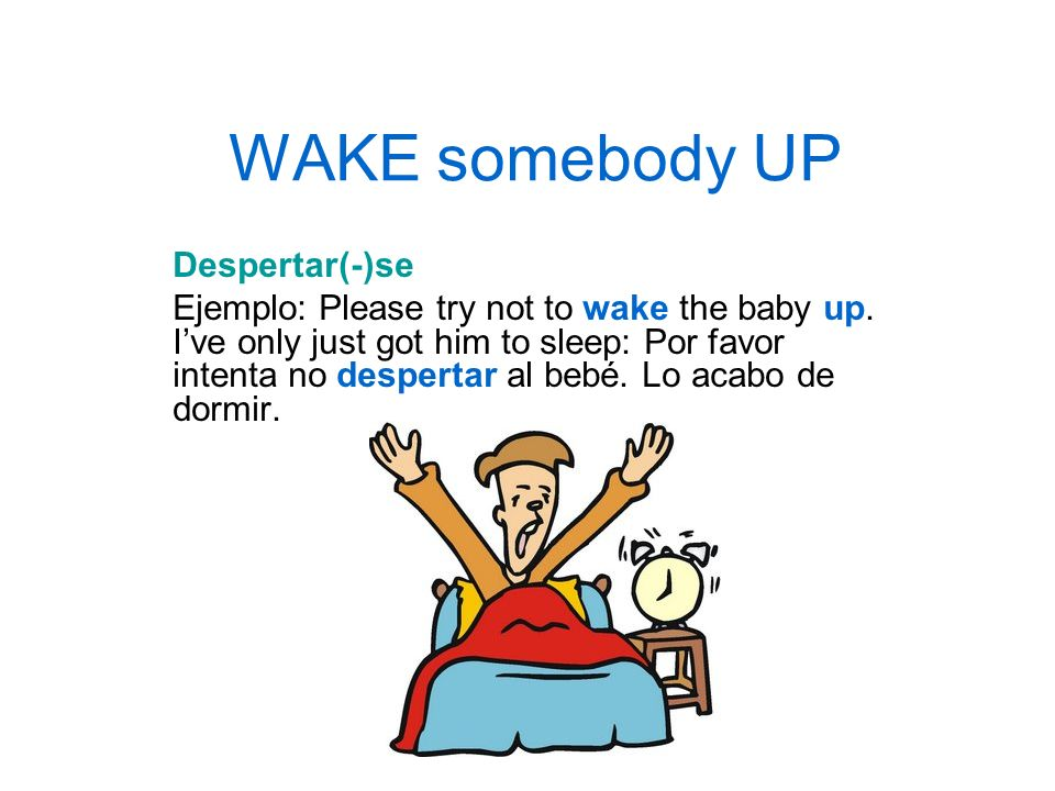 WAKE somebody UP Despertar(-)se Ejemplo: Please try not to wake the baby up. Ive only just got him to sleep: Por favor intenta no despertar al bebé. L