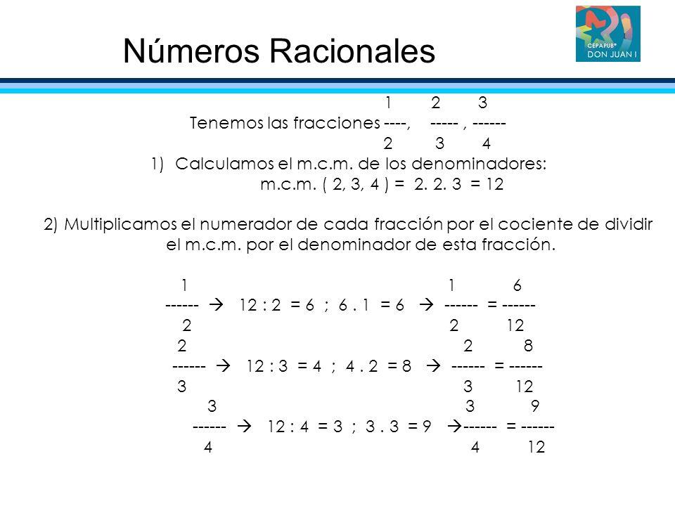 1 2 3 Tenemos las fracciones ----, -----, ------ 2 3 4 1)Calculamos el m.c.m. de los denominadores: m.c.m. ( 2, 3, 4 ) = 2. 2. 3 = 12 2) Multiplicamos