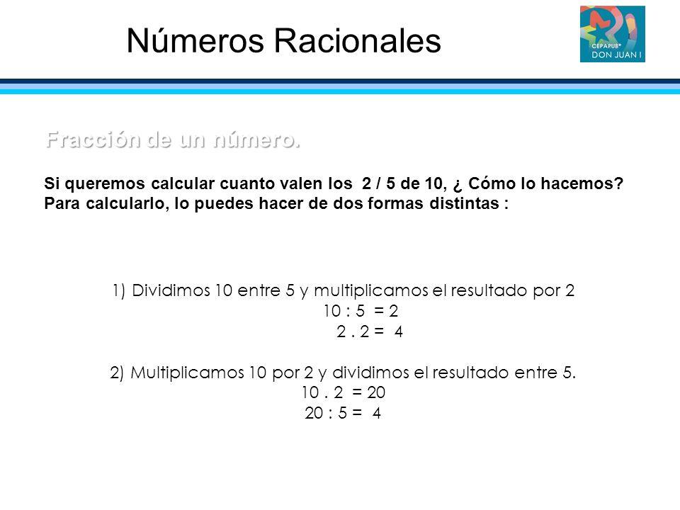 1) Dividimos 10 entre 5 y multiplicamos el resultado por 2 10 : 5 = 2 2. 2 = 4 2) Multiplicamos 10 por 2 y dividimos el resultado entre 5. 10. 2 = 20
