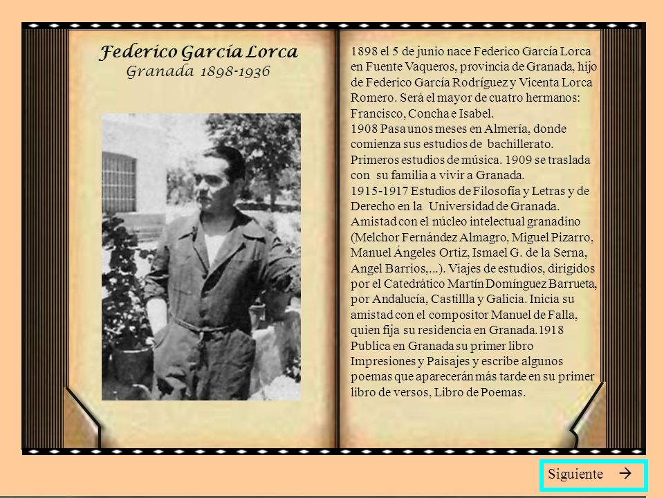 Federico García Lorca Granada 1898-1936 1898 el 5 de junio nace Federico García Lorca en Fuente Vaqueros, provincia de Granada, hijo de Federico García Rodríguez y Vicenta Lorca Romero.