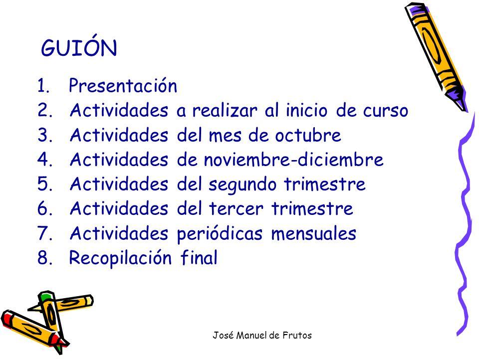 José Manuel de Frutos GUIÓN 1.Presentación 2.Actividades a realizar al inicio de curso 3.Actividades del mes de octubre 4.Actividades de noviembre-dic