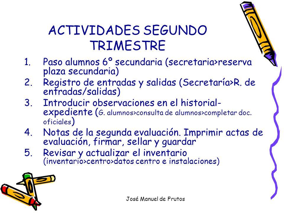 José Manuel de Frutos ACTIVIDADES SEGUNDO TRIMESTRE 1.Paso alumnos 6º secundaria (secretaria>reserva plaza secundaria) 2.Registro de entradas y salida