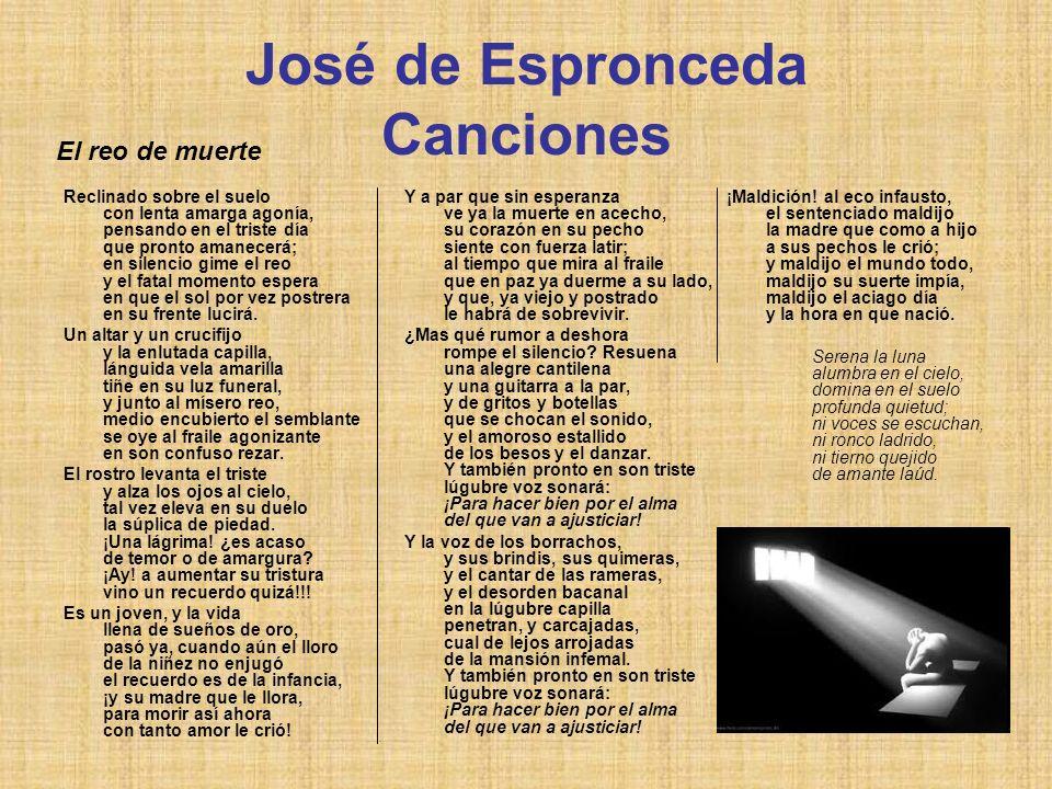José de Espronceda Canciones Reclinado sobre el suelo con lenta amarga agonía, pensando en el triste día que pronto amanecerá; en silencio gime el reo