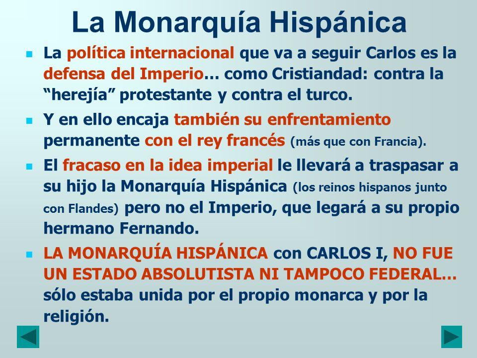 La Monarquía Hispánica La política internacional que va a seguir Carlos es la defensa del Imperio… como Cristiandad: contra la herejía protestante y c