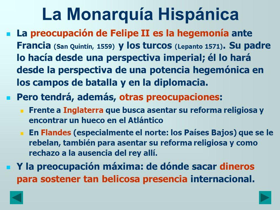 La Monarquía Hispánica La preocupación de Felipe II es la hegemonía ante Francia (San Quintín, 1559) y los turcos (Lepanto 1571). Su padre lo hacía de