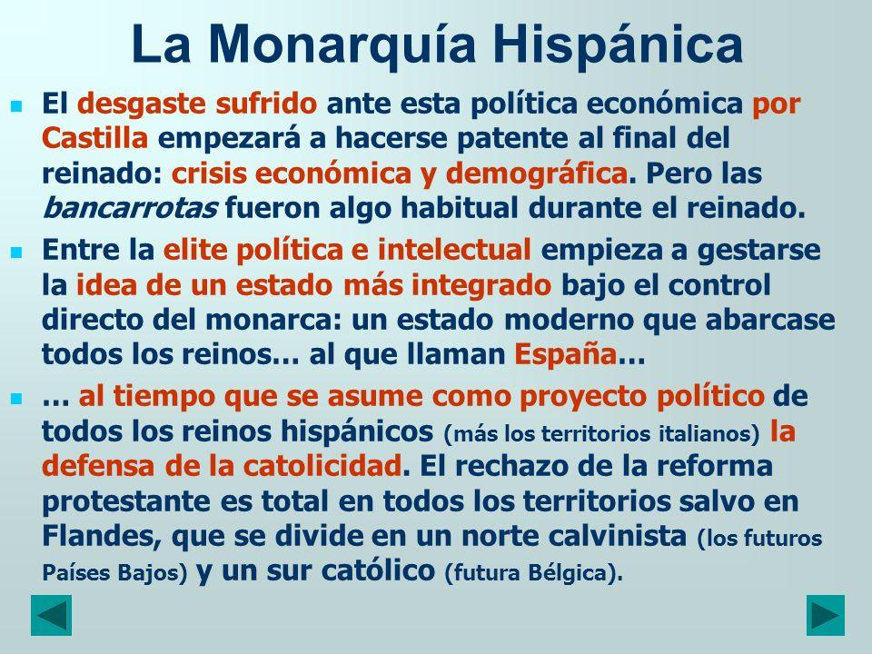 La Monarquía Hispánica El desgaste sufrido ante esta política económica por Castilla empezará a hacerse patente al final del reinado: crisis económica