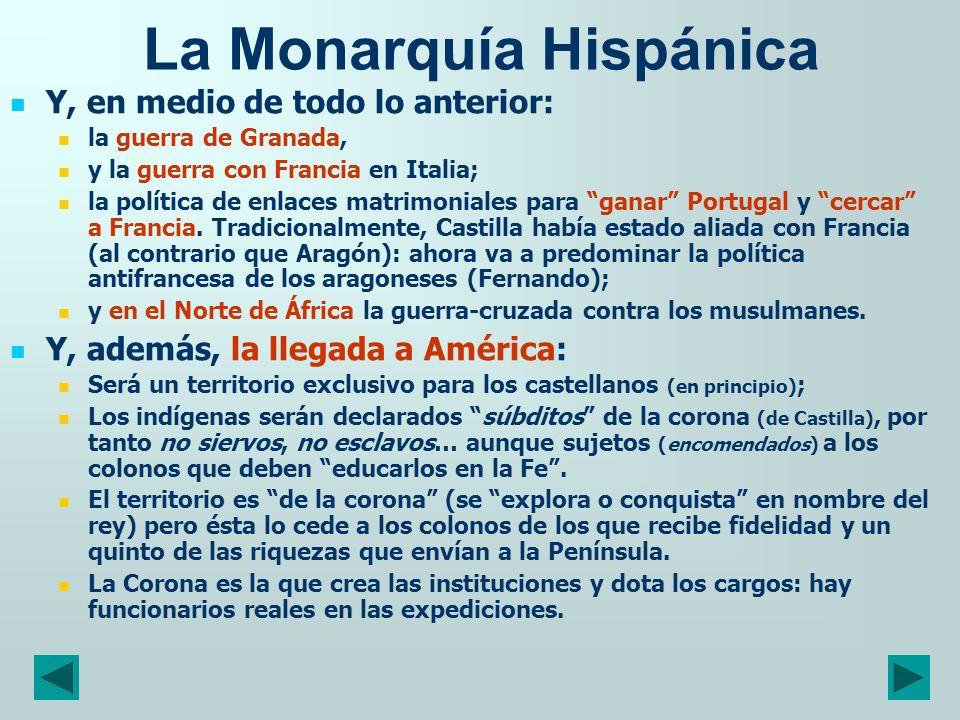 La Monarquía Hispánica Y, en medio de todo lo anterior: la guerra de Granada, y la guerra con Francia en Italia; la política de enlaces matrimoniales