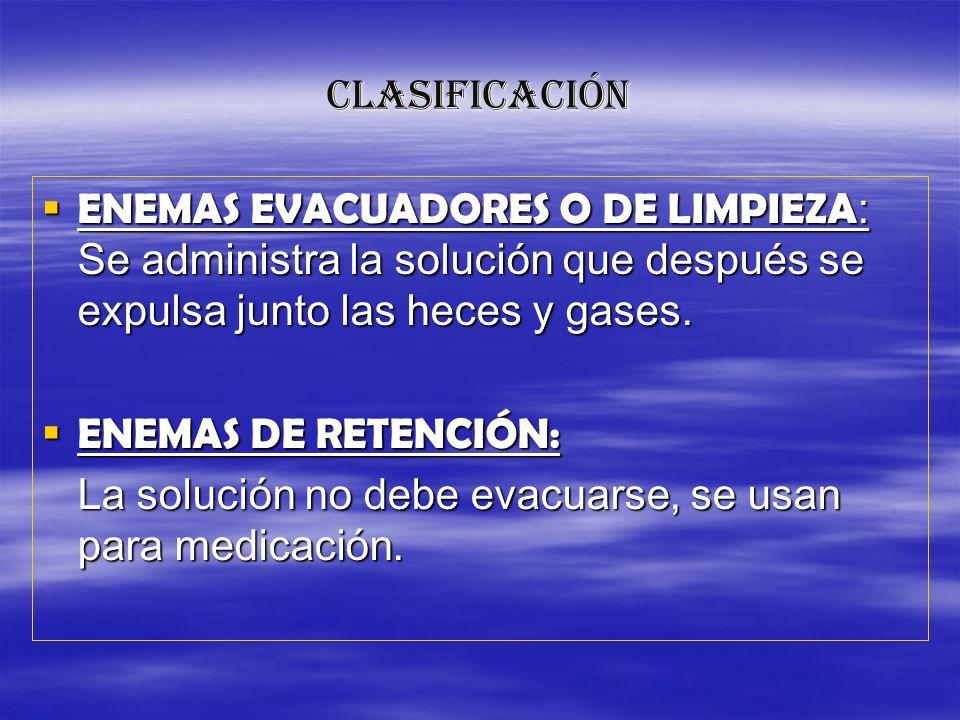 CLASIFICACIÓN ENEMAS EVACUADORES O DE LIMPIEZA : Se administra la solución que después se expulsa junto las heces y gases. ENEMAS EVACUADORES O DE LIM