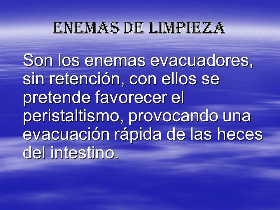 ENEMAS DE LIMPIEZA Son los enemas evacuadores, sin retención, con ellos se pretende favorecer el peristaltismo, provocando una evacuación rápida de la