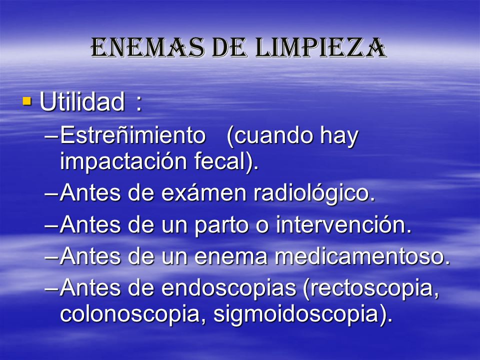 ENEMAS DE LIMPIEZA Utilidad : Utilidad : –Estreñimiento (cuando hay impactación fecal). –Antes de exámen radiológico. –Antes de un parto o intervenció