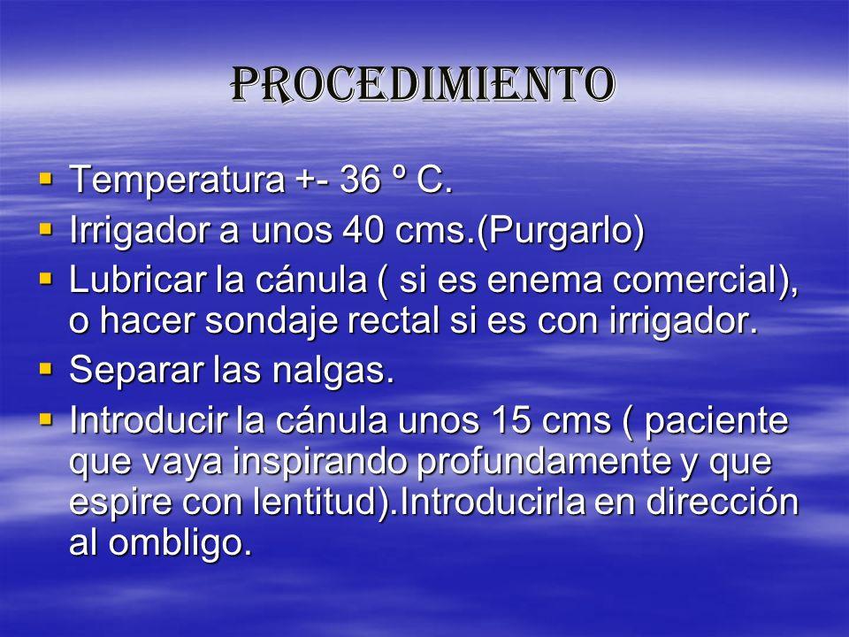 PROCEDIMIENTO Temperatura +- 36 º C. Temperatura +- 36 º C. Irrigador a unos 40 cms.(Purgarlo) Irrigador a unos 40 cms.(Purgarlo) Lubricar la cánula (