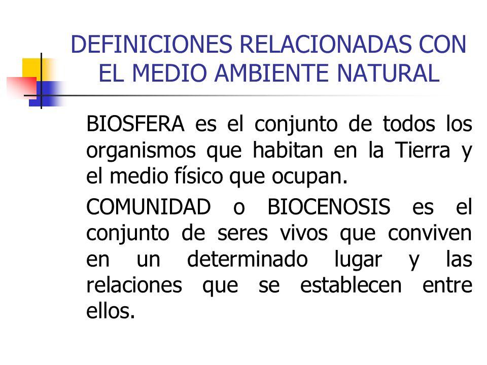 DEFINICIONES RELACIONADAS CON EL MEDIO AMBIENTE NATURAL BIOSFERA es el conjunto de todos los organismos que habitan en la Tierra y el medio físico que