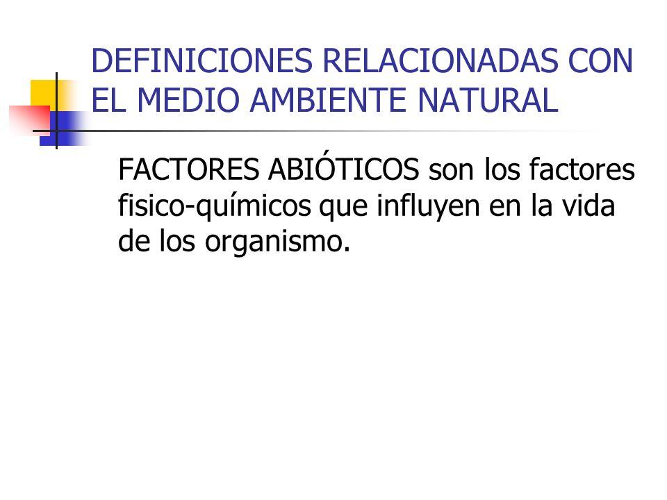 DEFINICIONES RELACIONADAS CON EL MEDIO AMBIENTE NATURAL FACTORES ABIÓTICOS son los factores fisico-químicos que influyen en la vida de los organismo.