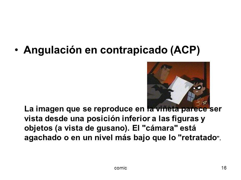 comic16 Angulación en contrapicado (ACP) La imagen que se reproduce en la viñeta parece ser vista desde una posición inferior a las figuras y objetos