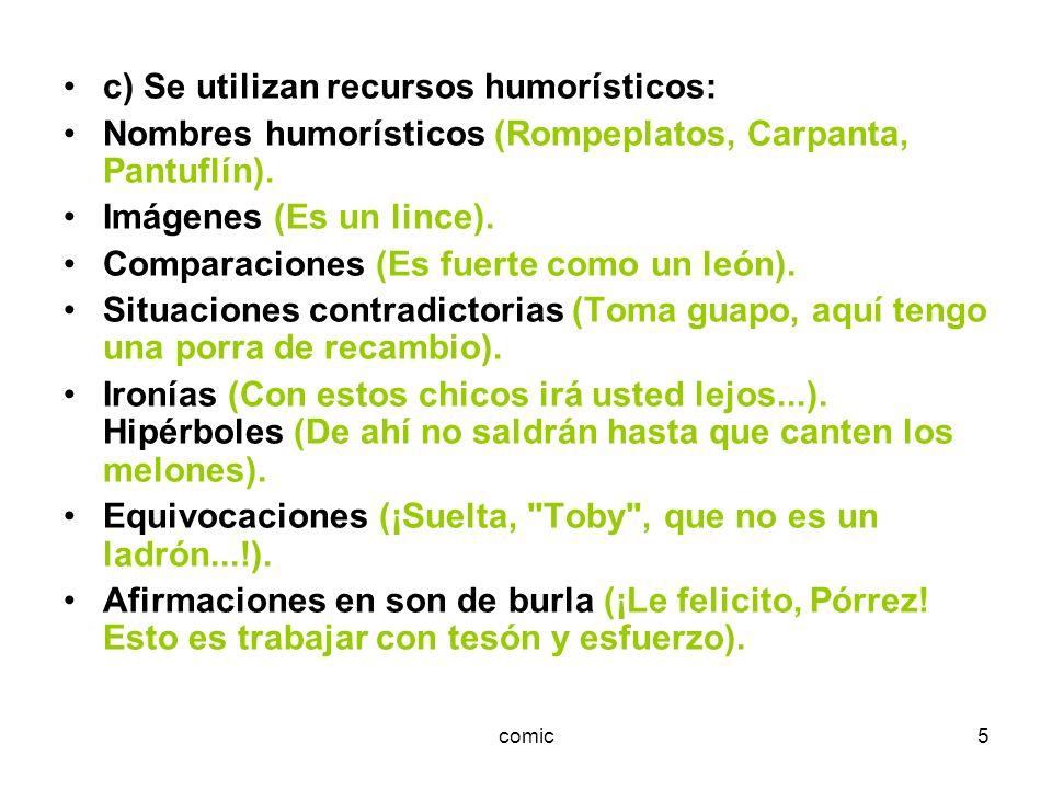 comic5 c) Se utilizan recursos humorísticos: Nombres humorísticos (Rompeplatos, Carpanta, Pantuflín). Imágenes (Es un lince). Comparaciones (Es fuerte