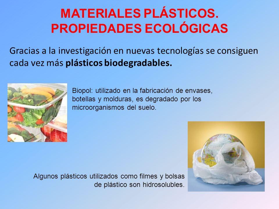 MATERIALES PLÁSTICOS. PROPIEDADES ECOLÓGICAS Gracias a la investigación en nuevas tecnologías se consiguen cada vez más plásticos biodegradables. Algu